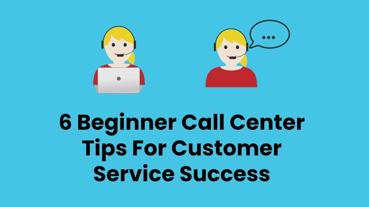 6 Beginner Call Center Tips For Customer Service Success