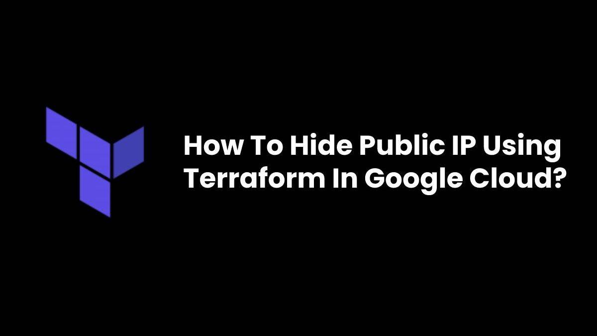 How To Hide Public IP Using Terraform In Google Cloud?