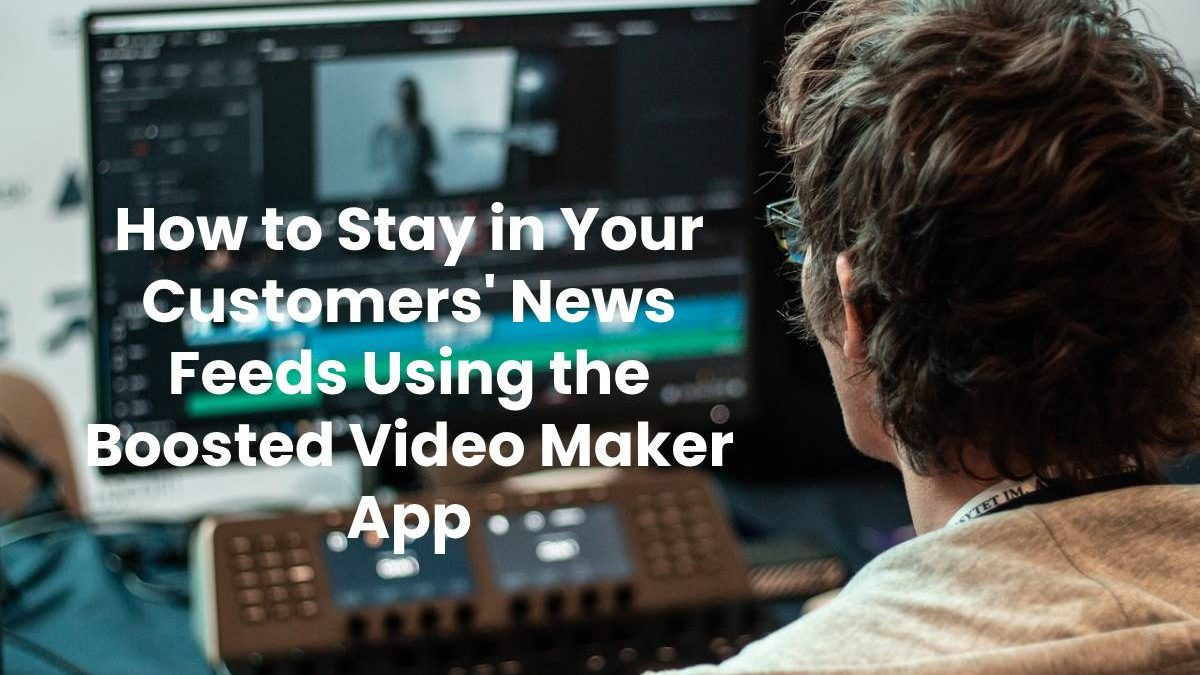 How to Stay in Your Customers' News Feeds Using the Boosted Video Maker App