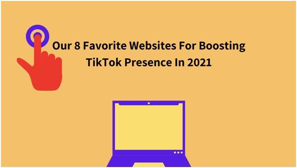 Our 8 Favorite Websites For Boosting TikTok Presence In 2021