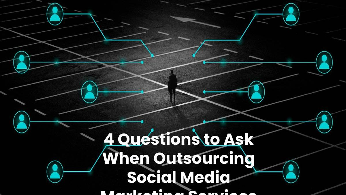 4 Questions to Ask When Outsourcing Social Media Marketing Services
