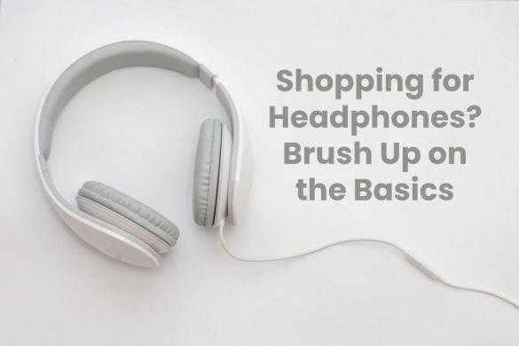Shopping for Headphones? Brush Up on the Basics