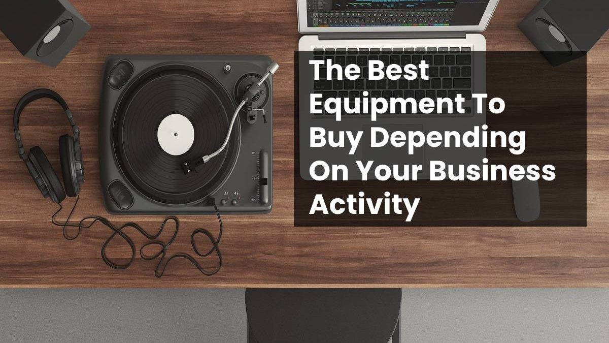 The Best Equipment To Buy Depending On Your Business Activity