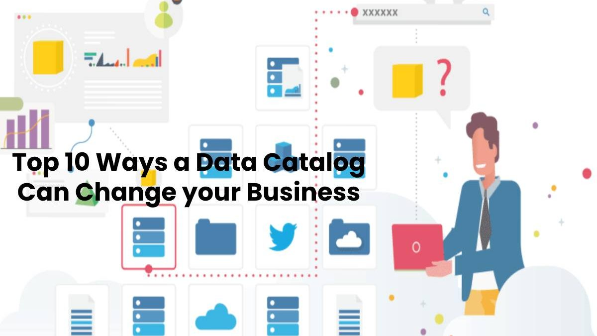 Top 10 Ways a Data Catalog Can Change your Business