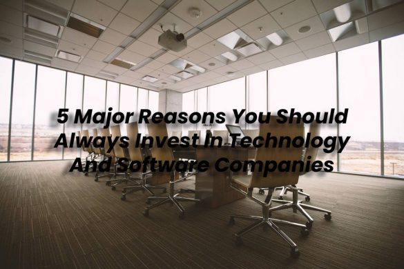 5 Major Reasons You Should Always Invest In Technology And Software Companies