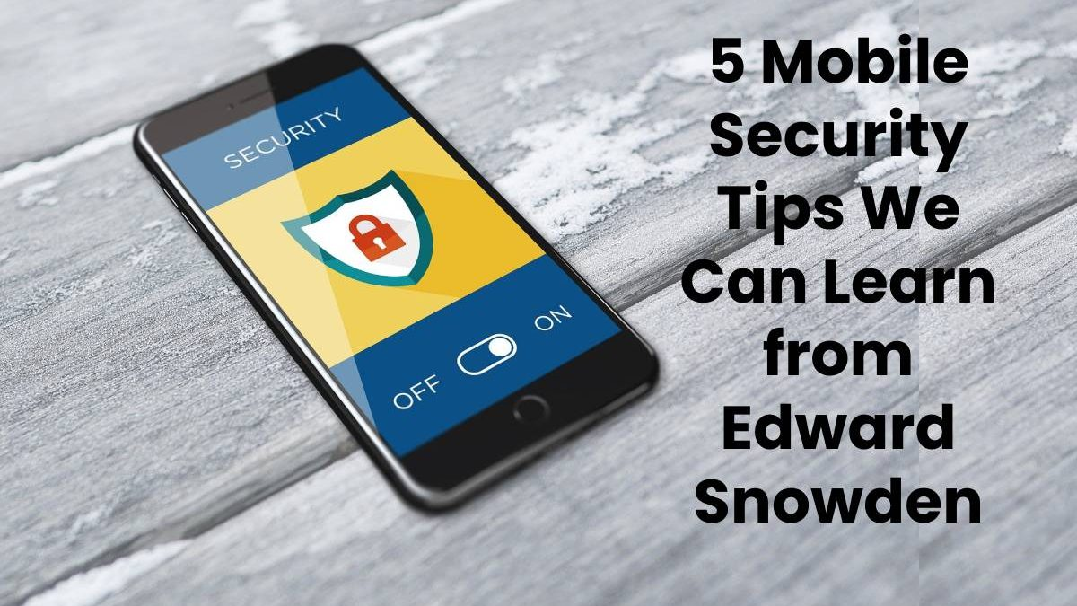 5 Mobile Security Tips We Can Learn from Edward Snowden