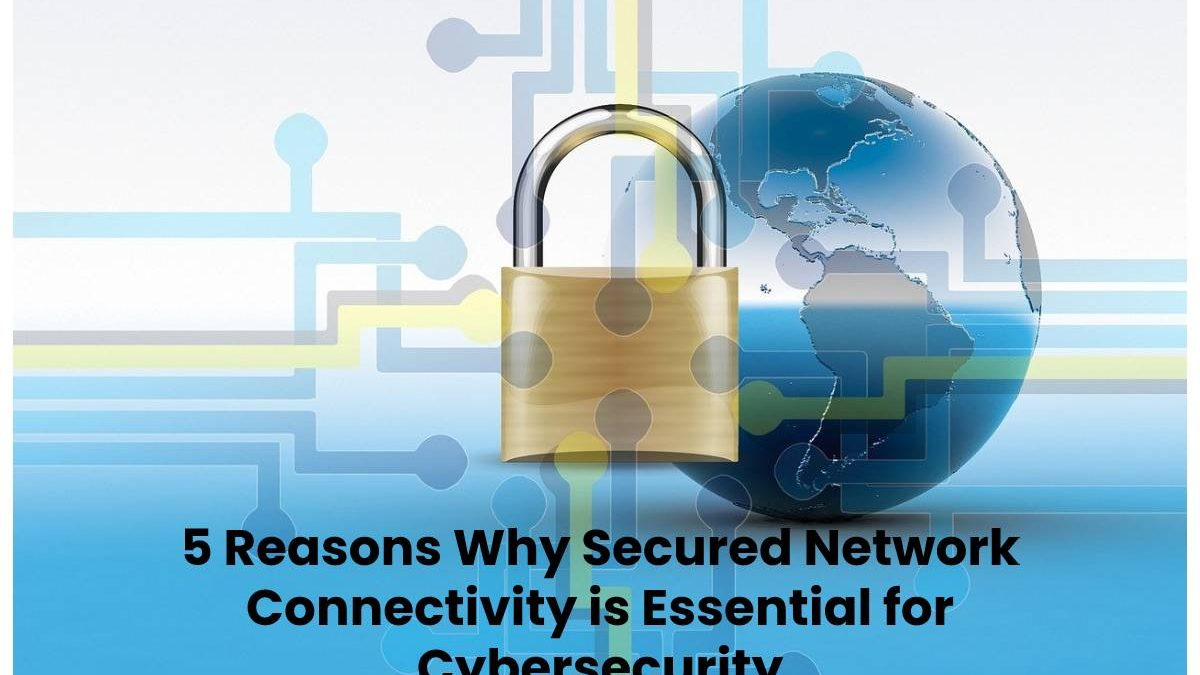 5 Reasons Why Secured Network Connectivity is Essential for Cybersecurity