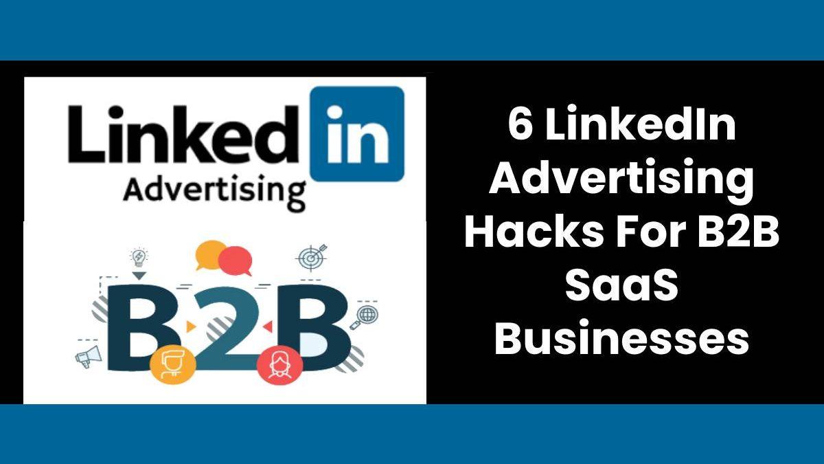 6 LinkedIn Advertising Hacks For B2B SaaS Businesses