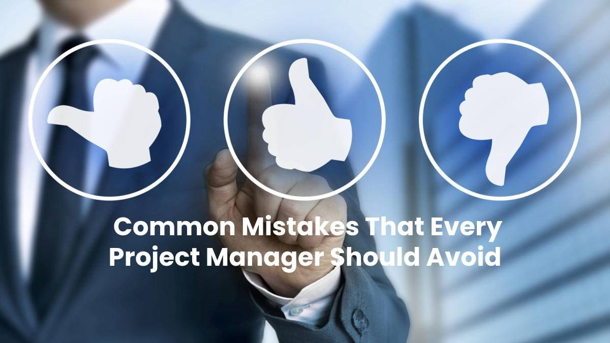Common Mistakes That Every Project Manager Should Avoid