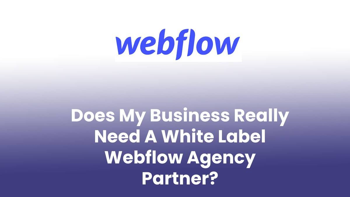 Does My Business Really Need A White Label Webflow Agency Partner?