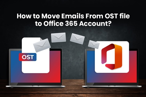 How to Move Emails from OST File to Office 365 Account?