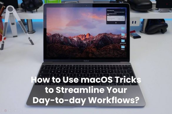 How to Use macOS Tricks to Streamline Your Day-to-day Workflows?