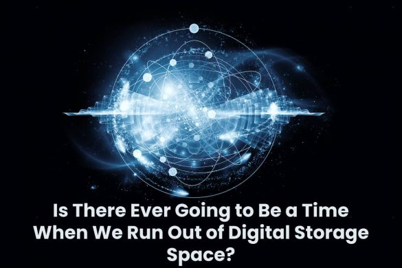 Is There Ever Going to Be a Time When We Run Out of Digital Storage Space?