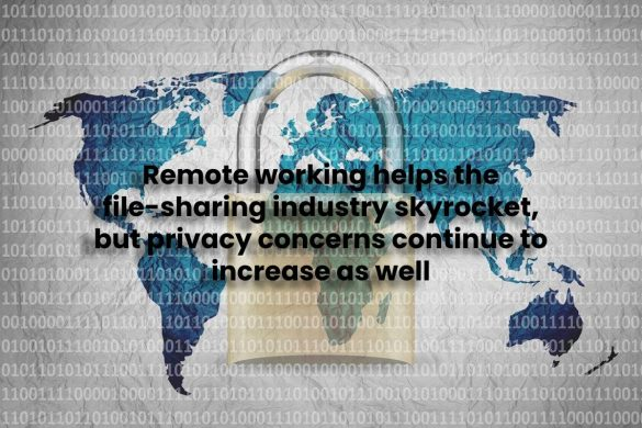Remote working helps the file-sharing industry skyrocket, but privacy concerns continue to increase as well