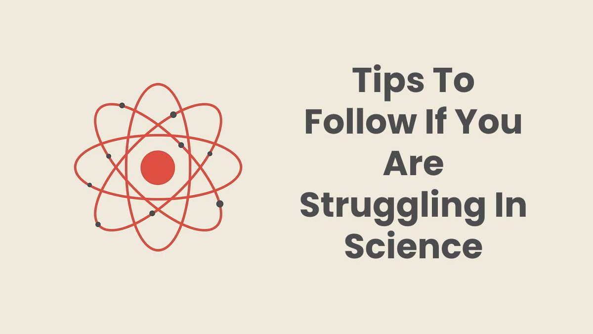Tips To Follow If You Are Struggling In Science