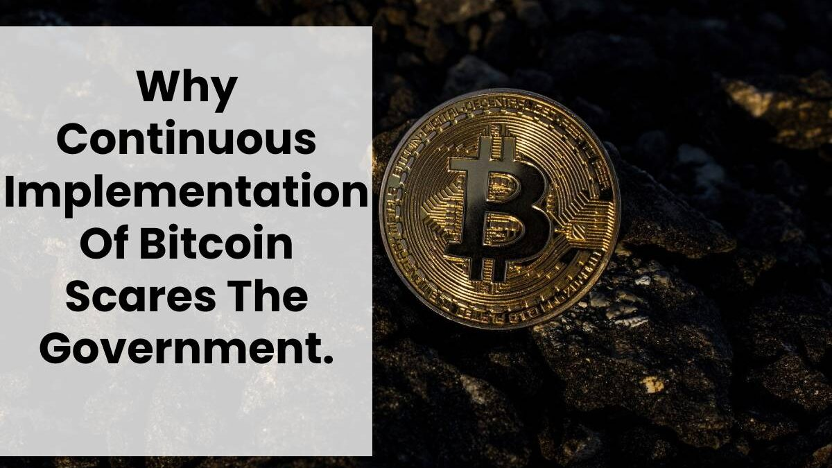 Why Continuous Implementation Of Bitcoin Scares The Government.