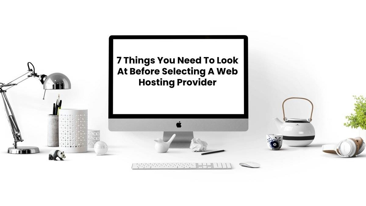 7 Things You Need To Look At Before Selecting A Web Hosting Provider