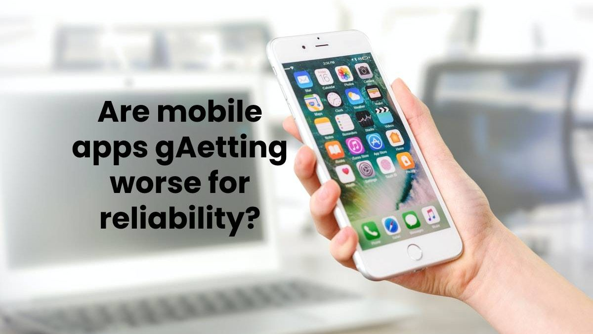 Are mobile apps getting worse for reliability?