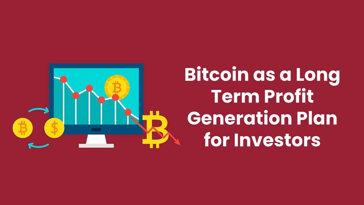 Bitcoin as a Long Term Profit Generation Plan for Investors