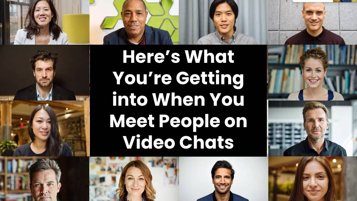 Here's What You're Getting into When You Meet People on Video Chats