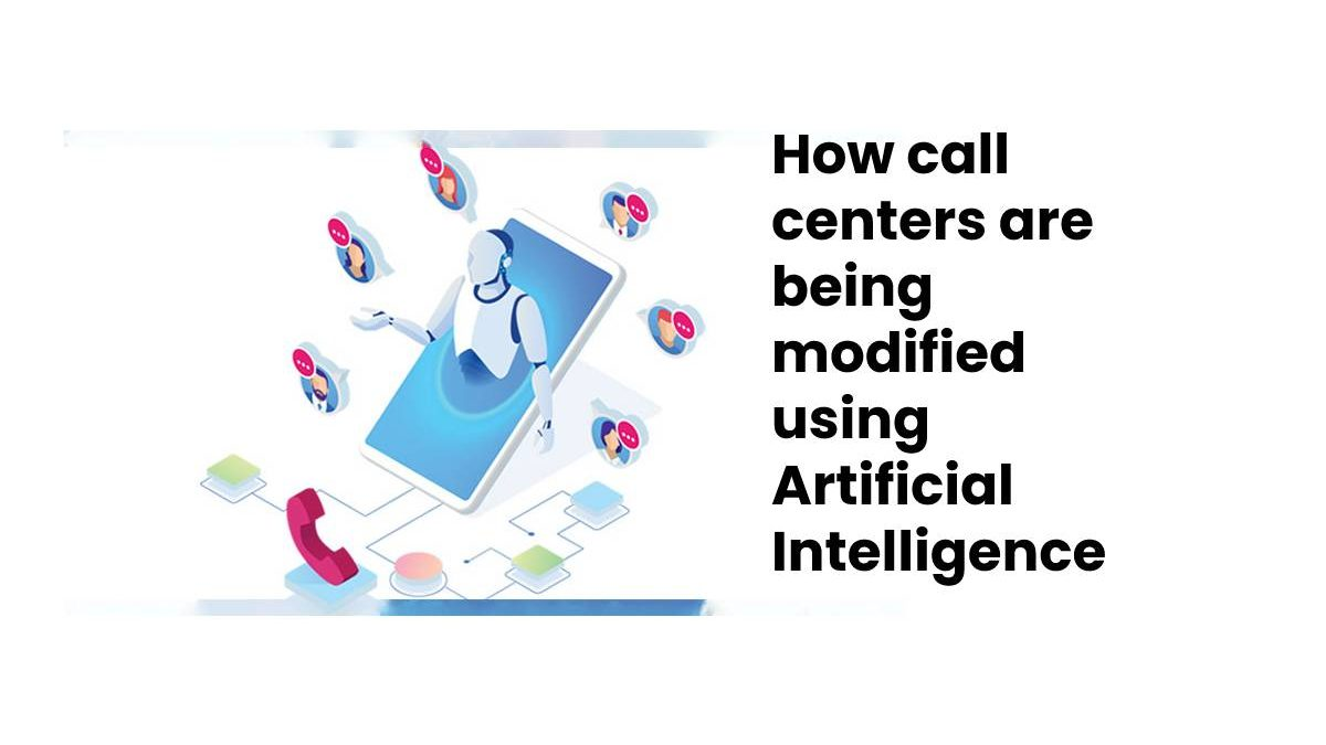 How call centers are being modified using Artificial Intelligence