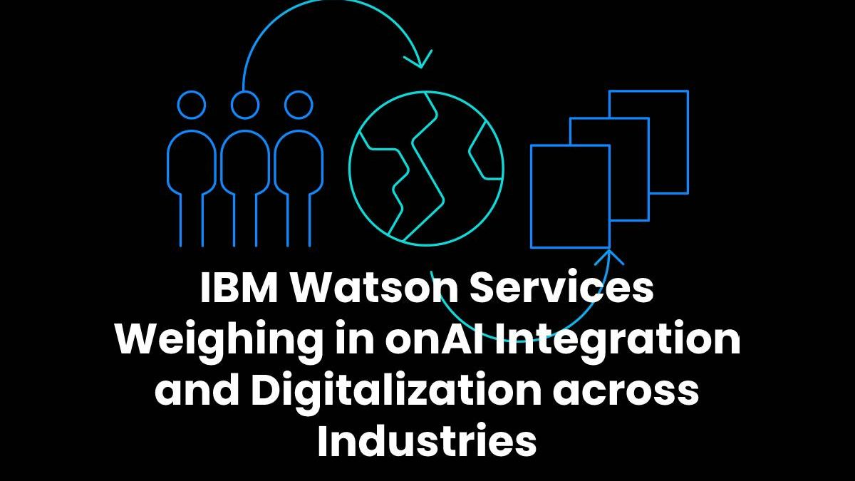 IBM Watson Services Weighing in onAI Integration and Digitalization across Industries