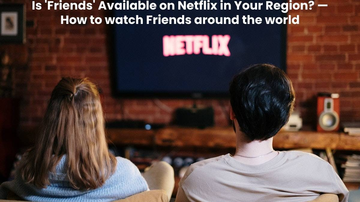 Is 'Friends' Available on Netflix in Your Region? — How to watch Friends around the world