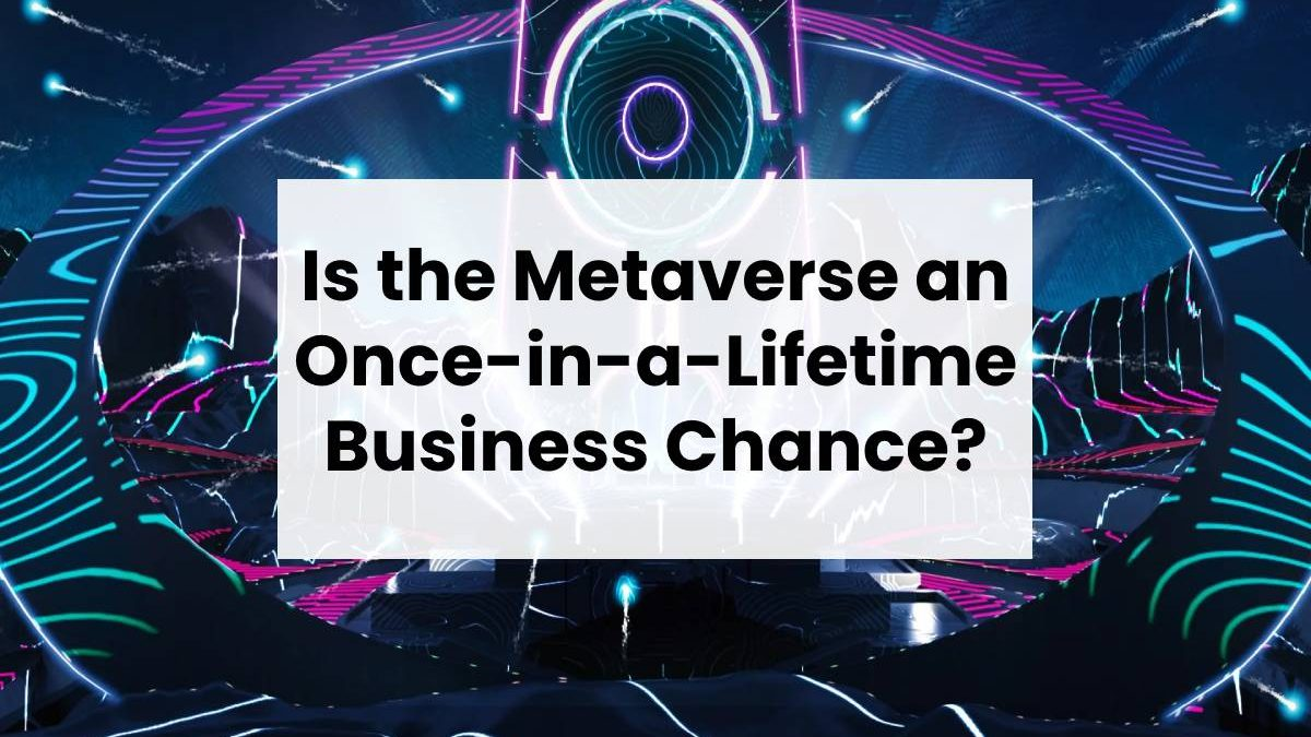 Is the Metaverse an Once-in-a-Lifetime Business Chance?