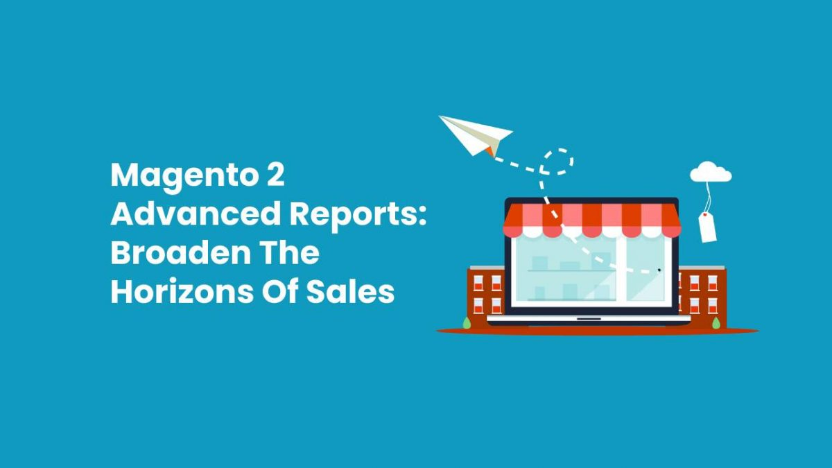 Magento 2 Advanced Reports: Broaden The Horizons Of Sales