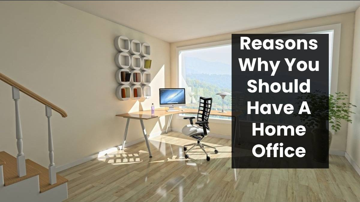 Reasons Why You Should Have A Home Office