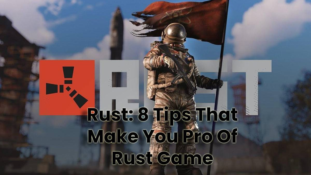 Rust: 8 Tips That Make You Pro Of Rust Game