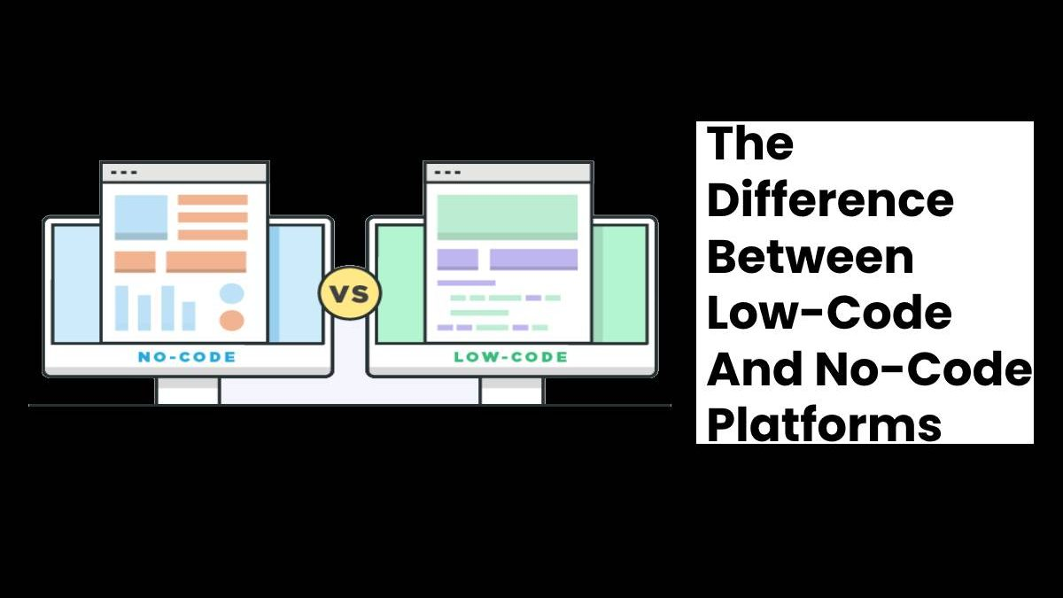 The Difference Between Low-Code And No-Code Platforms