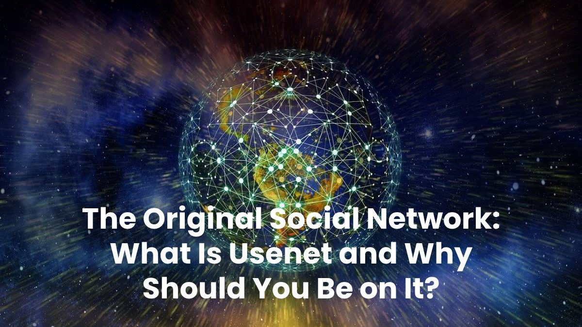 The Original Social Network: What Is Usenet and Why Should You Be on It?