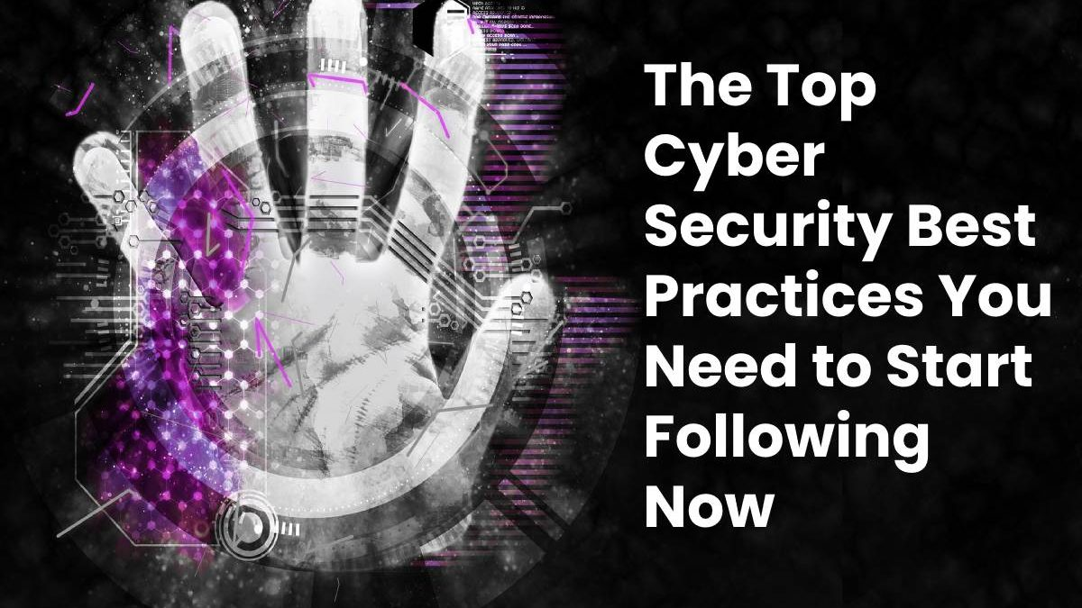 The Top Cyber Security Best Practices You Need to Start Following Now