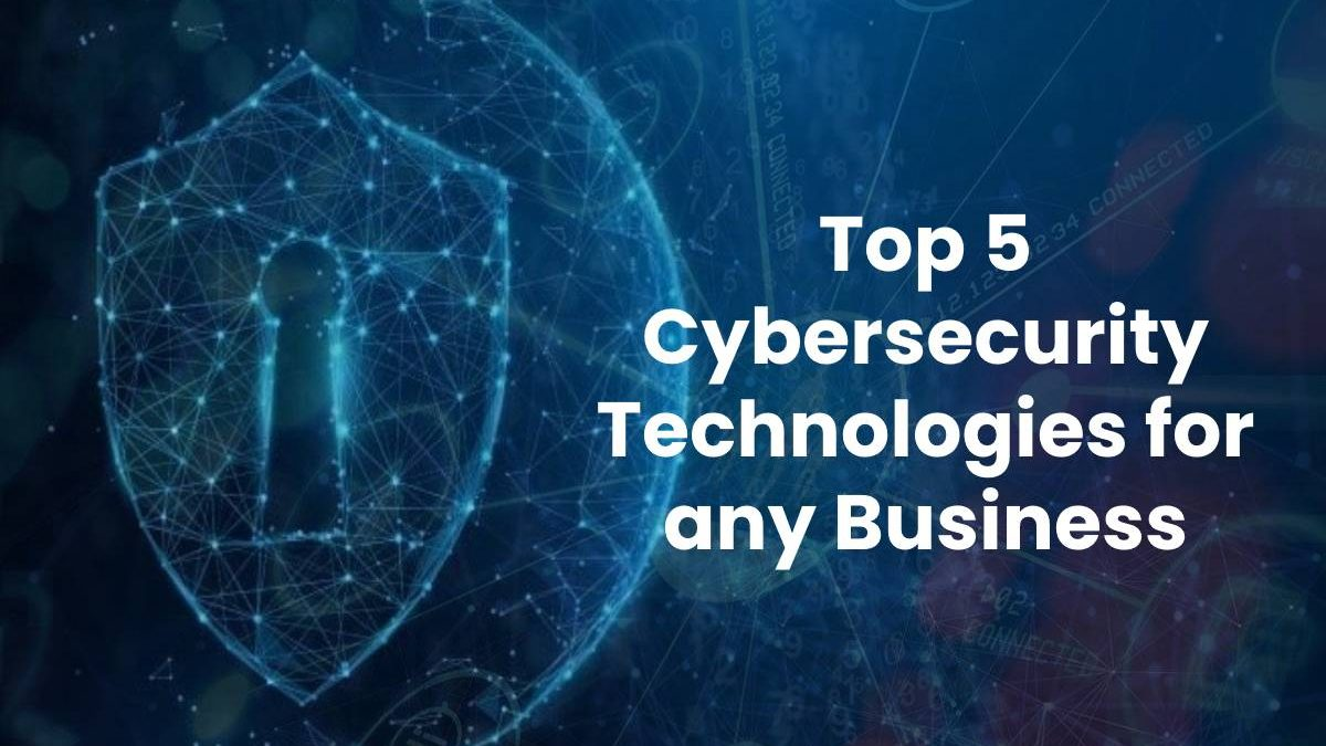 Top 5 Cybersecurity Technologies for any Business
