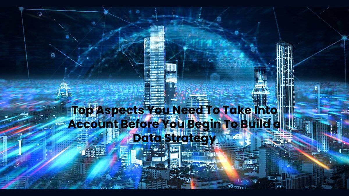 Top Aspects You Need To Take Into Account Before You Begin To Build a Data Strategy