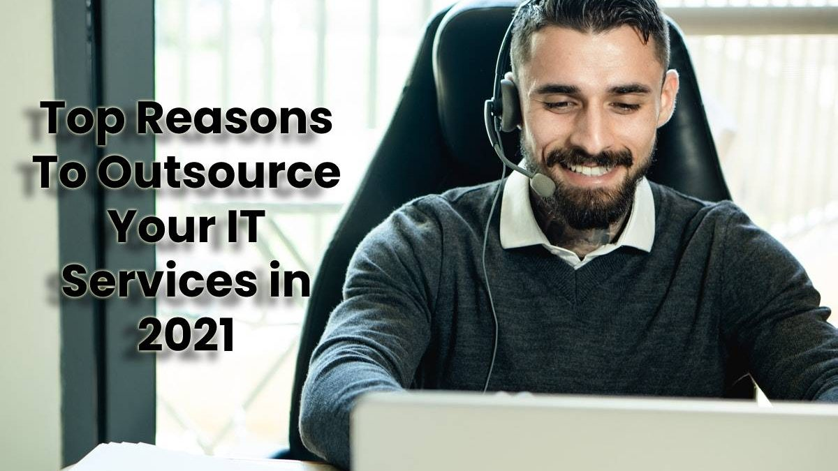 Top Reasons To Outsource Your IT Services in 2021