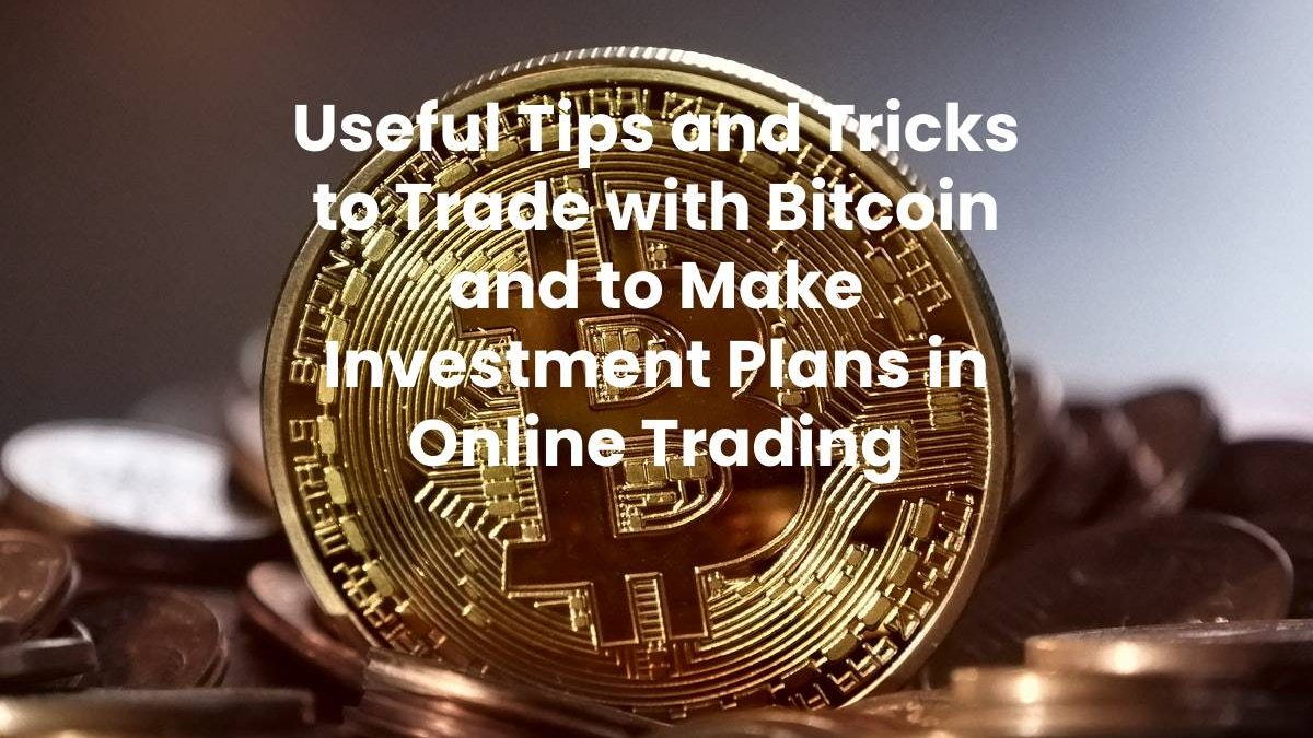 Useful Tips and Tricks to Trade with Bitcoin and to Make Investment Plans in Online Trading