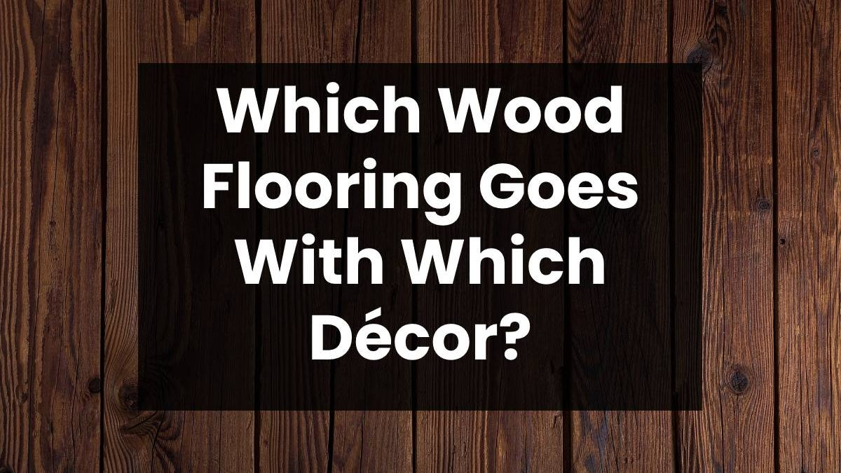 Which Wood Flooring Goes With Which Décor?