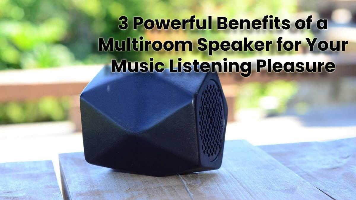 3 Powerful Benefits of a Multiroom Speaker for Your Music Listening Pleasure
