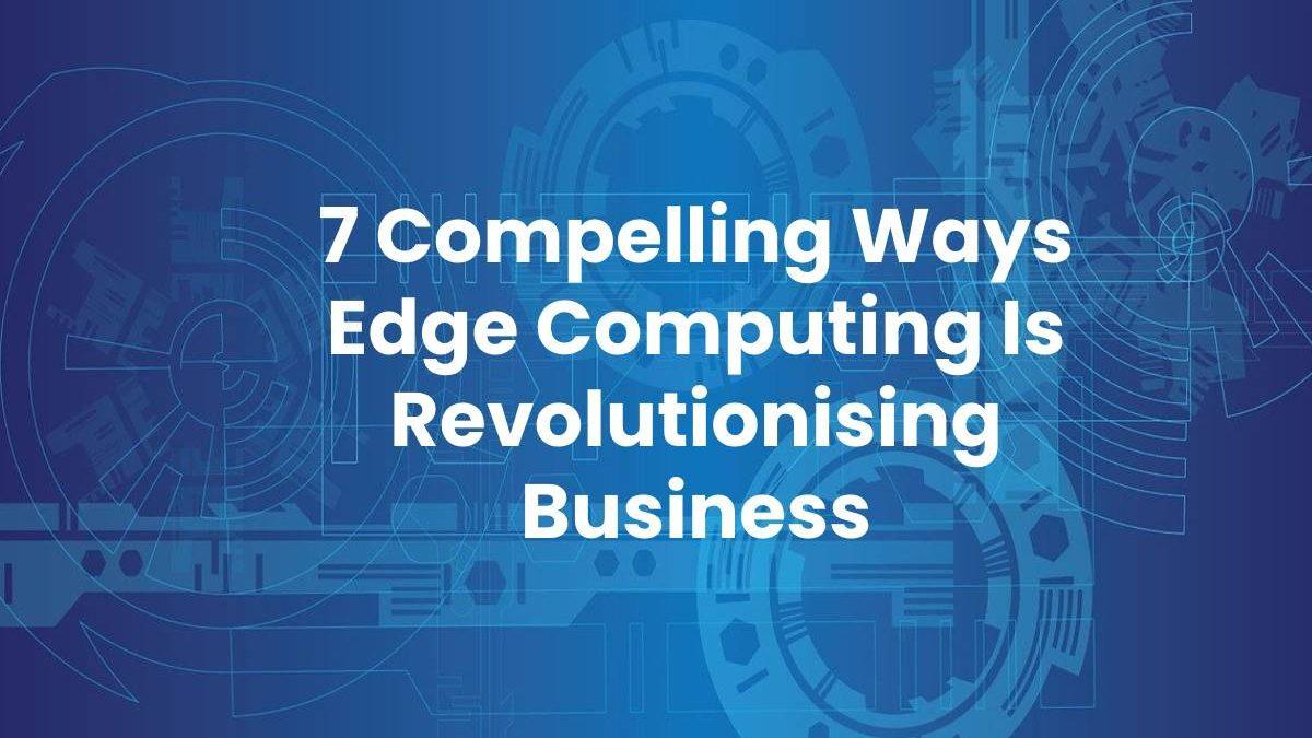 7 Compelling Ways Edge Computing Is Revolutionising Business