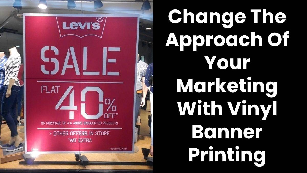 Change The Approach Of Your Marketing With Vinyl Banner Printing