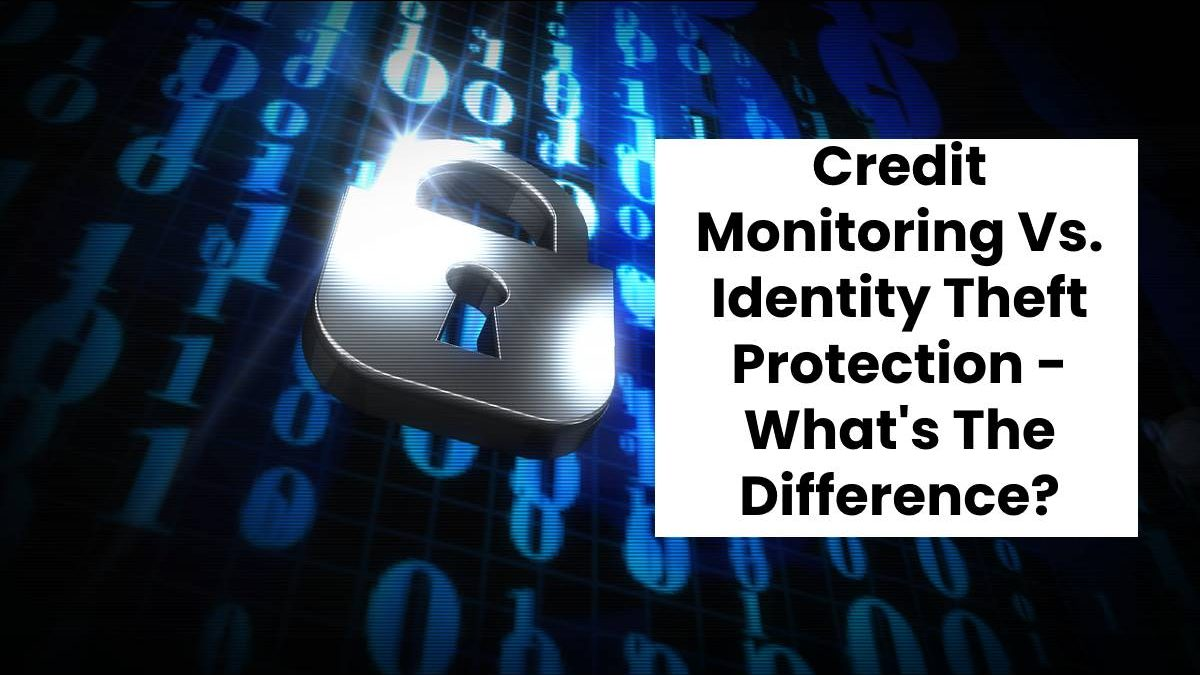 Credit Monitoring Vs. Identity Theft Protection – What's The Difference?