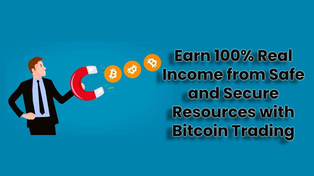 Earn 100% Real Income from Safe and Secure Resources with Bitcoin Trading