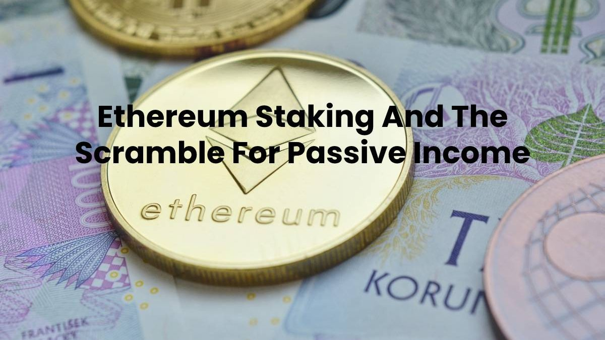 Ethereum Staking And The Scramble For Passive Income