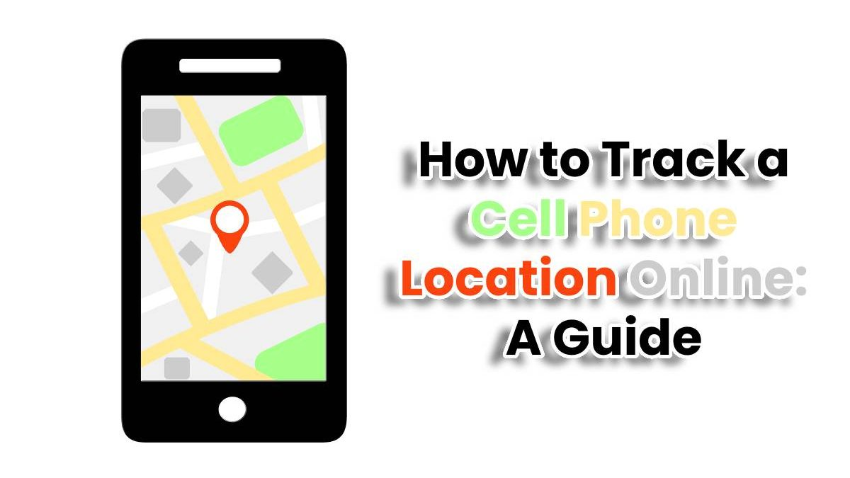 How to Track a Cell Phone Location Online: A Guide