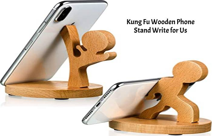Kung Fu Wooden Phone Stand Write for Us