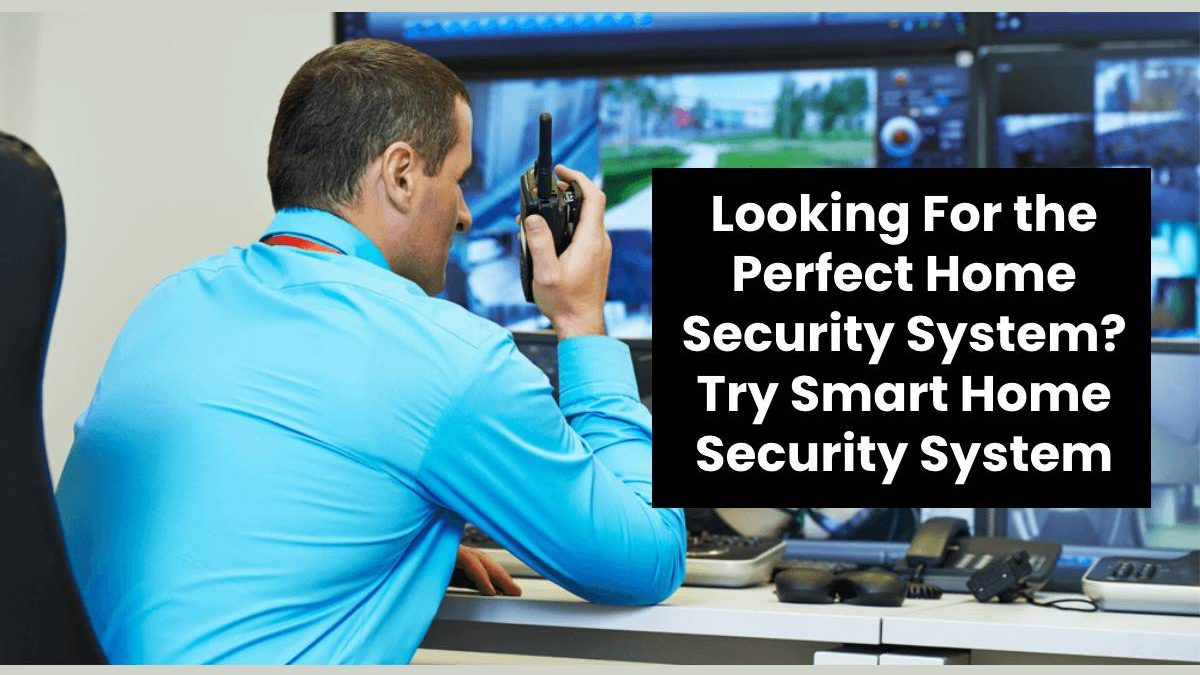 Looking For the Perfect Home Security System? Try Smart Home Security System