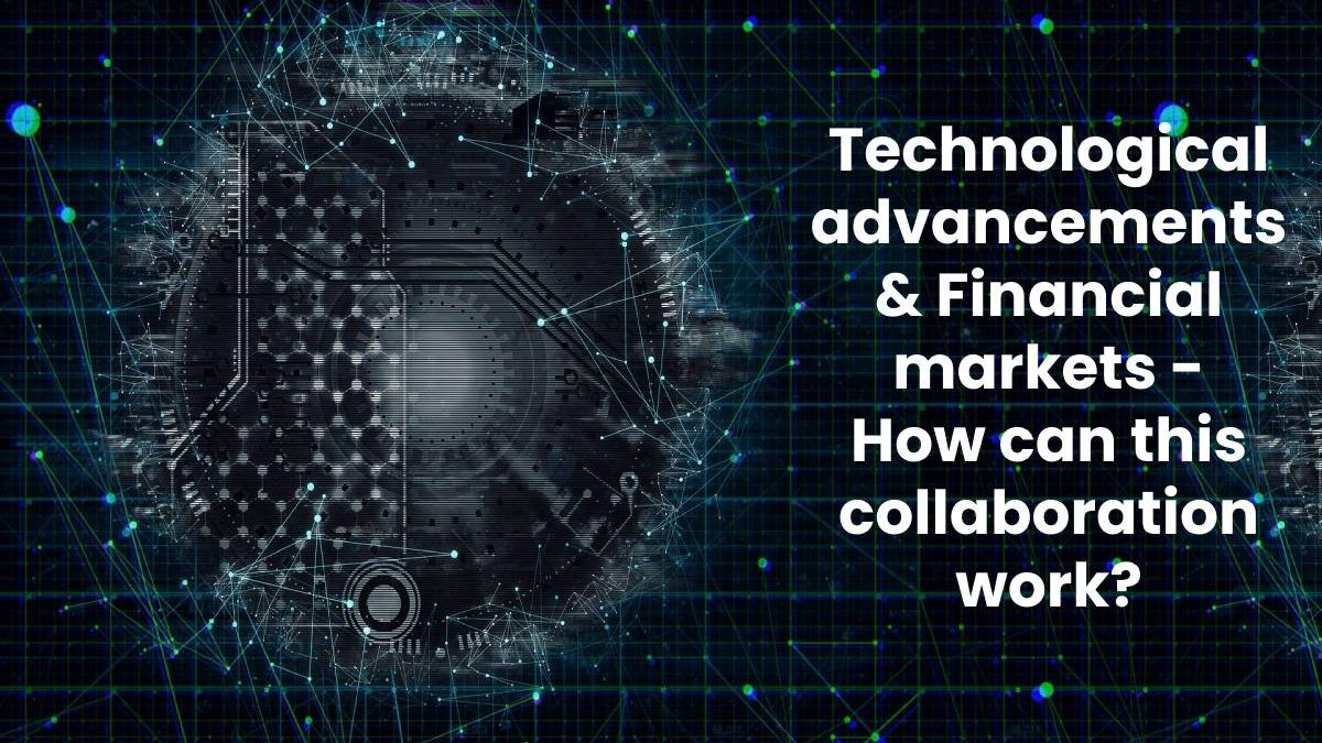 Technological advancements & Financial markets – How can this collaboration work?