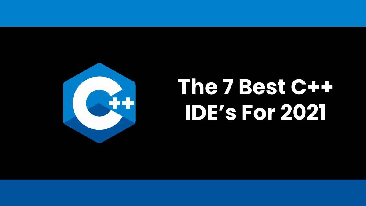 The 7 Best C++ IDE's For 2021